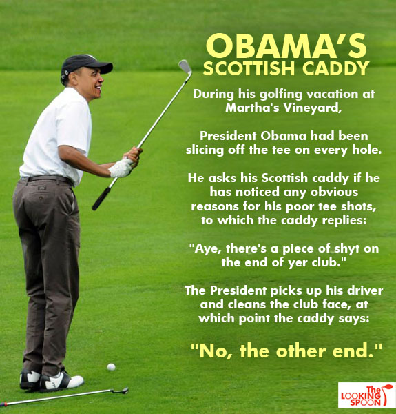 "hilarious Obama golf pic pics picture pictures image images President funny political humor humorous satire satirical hysterical awesome lol lolz meme memes golfing golf course hole holes club golf clubs swing 200 rounds 200th round Obama Meme: Obama's Scottish Caddy - During his golfing vacation at Martha's Vineyard, President Obama had been slicing off the tee on every hold. He asks his Scottish caddy if he has noticed any obvious reasons for his poor tee shots, to which the caddy replies: ""Aye, there's a piece of shit on the end of your club."" The President picks up his driver and cleans the club face, at which point the caddy says: ""No, the other end."" The Looking Spoon"